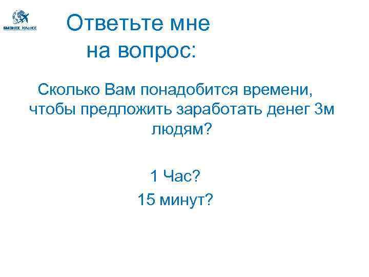 Ответьте мне на вопрос: Сколько Вам понадобится времени, чтобы предложить заработать денег 3 м