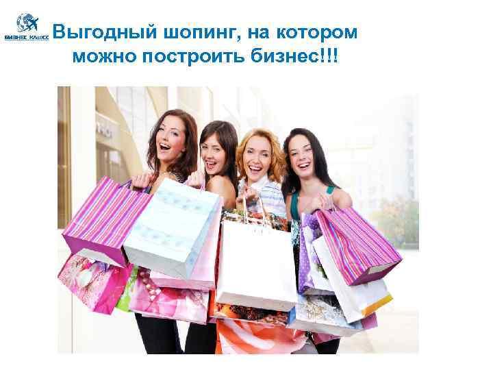 Выгодный шопинг, на котором можно построить бизнес!!!