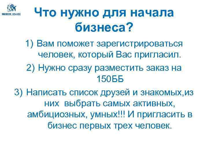 Что нужно для начала бизнеса? 1) Вам поможет зарегистрироваться человек, который Вас пригласил. 2)