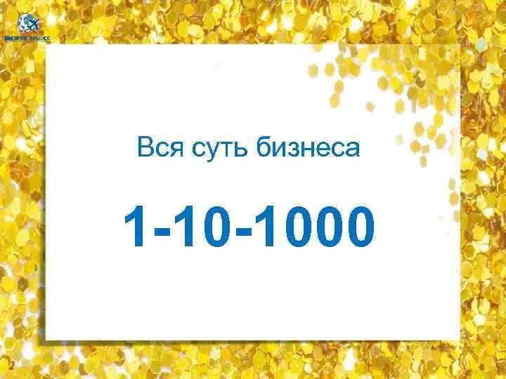 Вся суть бизнеса 1 -10 -1000