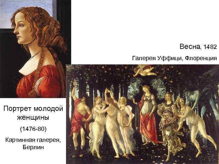 Весна, 1482 Галерея Уффици, Флоренция Портрет молодой женщины (1476 -80) Картинная галерея, Берлин
