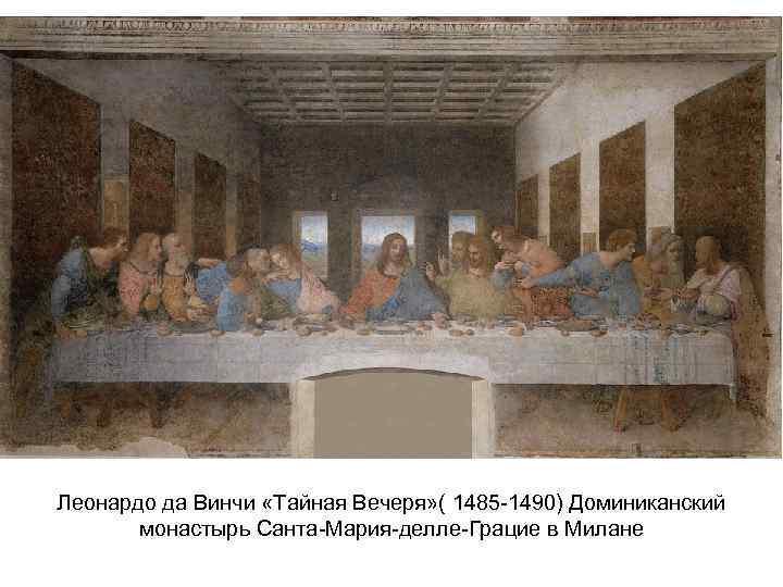 Леонардо да Винчи «Тайная Вечеря» ( 1485 -1490) Доминиканский монастырь Санта-Мария-делле-Грацие в Милане