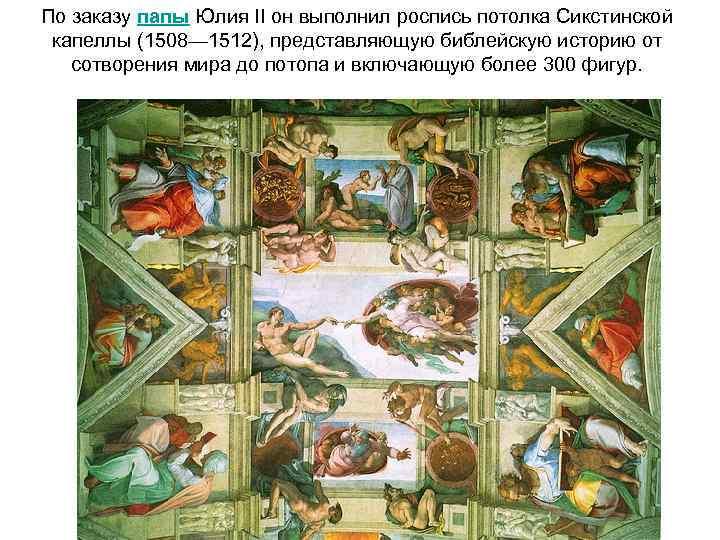 По заказу папы Юлия II он выполнил роспись потолка Сикстинской капеллы (1508— 1512), представляющую