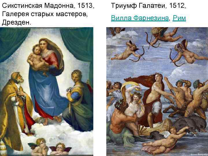 Сикстинская Мадонна, 1513, Галерея старых мастеров, Дрезден. Триумф Галатеи, 1512, Вилла Фарнезина, Рим