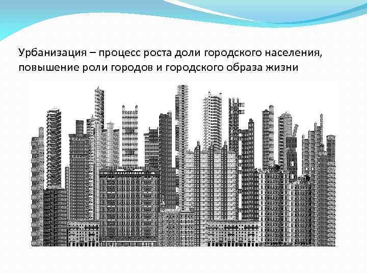 Урбанизация – процесс роста доли городского населения, повышение роли городов и городского образа жизни