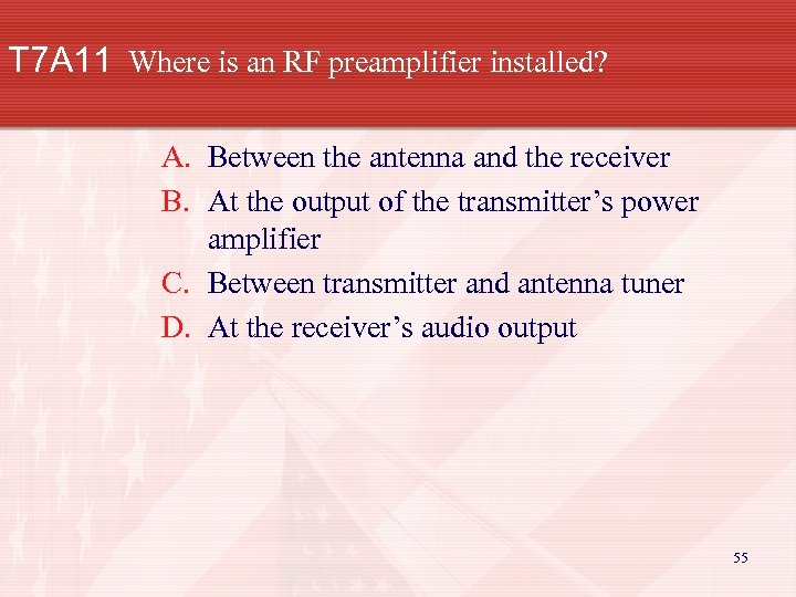 T 7 A 11 Where is an RF preamplifier installed? A. Between the antenna