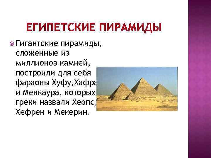 ЕГИПЕТСКИЕ ПИРАМИДЫ Гигантские пирамиды, сложенные из миллионов камней, построили для себя фараоны Хуфу, Хафра