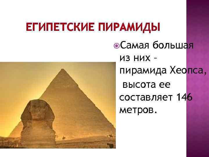 ЕГИПЕТСКИЕ ПИРАМИДЫ Самая большая из них – пирамида Хеопса, высота ее составляет 146 метров.