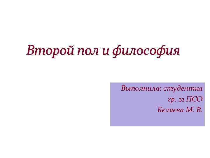Второй пол и философия Выполнила: студентка гр. 21 ПСО Беляева М. В.