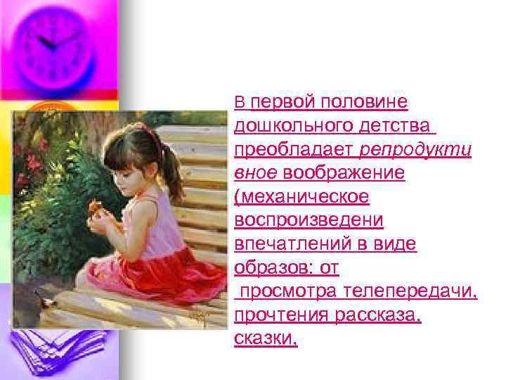 В первой половине . дошкольного детства преобладает репродукти вное воображение (механическое воспроизведени впечатлений в