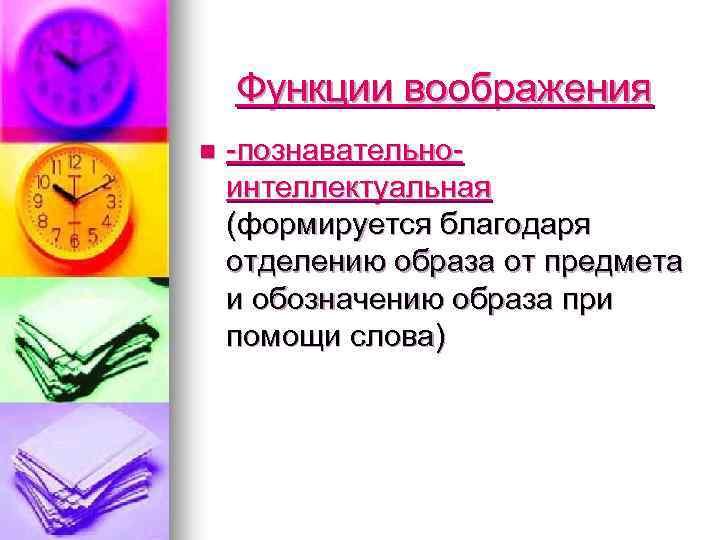 Функции воображения n -познавательноинтеллектуальная (формируется благодаря отделению образа от предмета и обозначению образа при