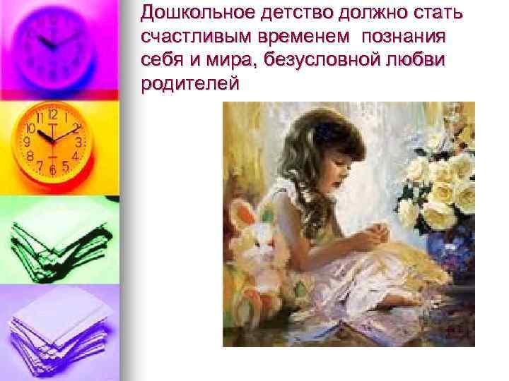 Дошкольное детство должно стать счастливым временем познания себя и мира, безусловной любви родителей