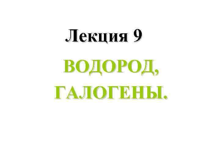 Лекция 9 ВОДОРОД, ГАЛОГЕНЫ.