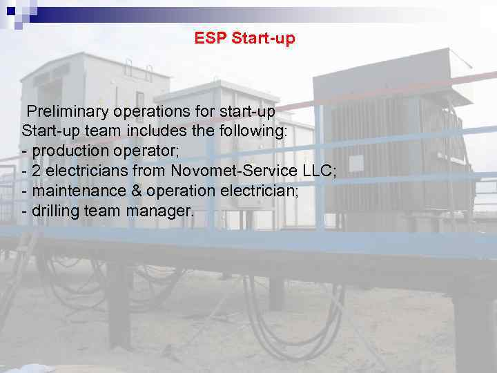 ESP Start-up Preliminary operations for start-up Start-up team includes the following: - production operator;