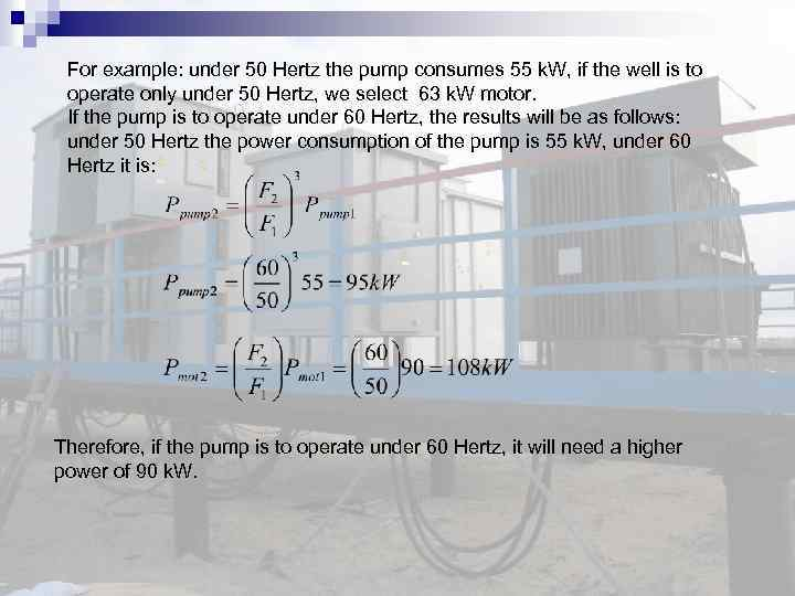 For example: under 50 Hertz the pump consumes 55 k. W, if the well