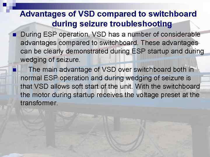 Advantages of VSD compared to switchboard during seizure troubleshooting During ESP operation, VSD has