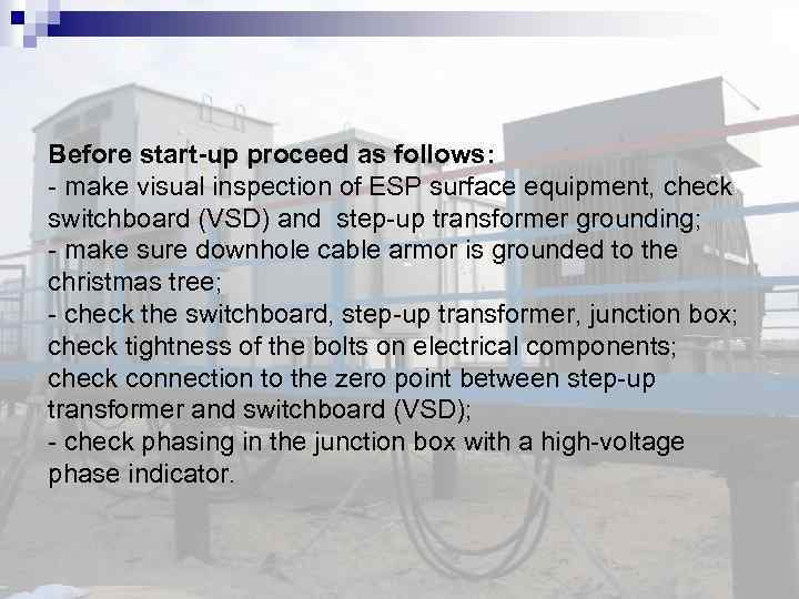 Before start-up proceed as follows: - make visual inspection of ESP surface equipment, check