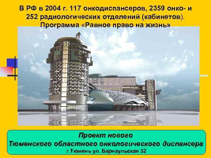 В РФ в 2004 г. 117 онкодиспансеров, 2359 онко- и 252 радиологических отделений (кабинетов).