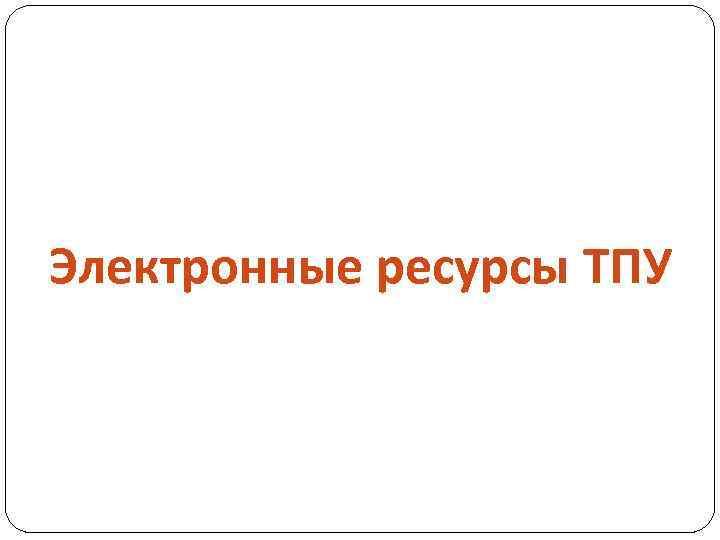 Электронные ресурсы ТПУ