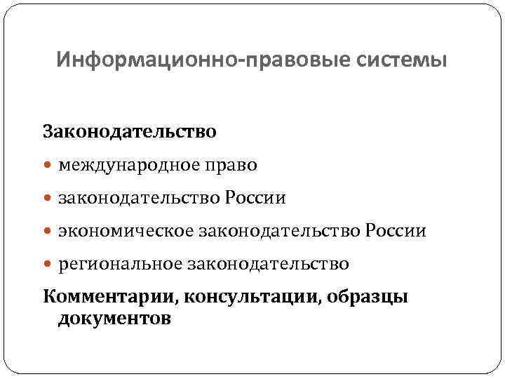 Информационно-правовые системы Законодательство международное право законодательство России экономическое законодательство России региональное законодательство Комментарии, консультации,