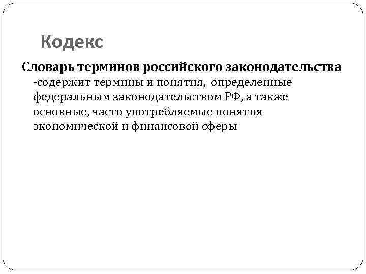 Кодекс Словарь терминов российского законодательства -содержит термины и понятия, определенные федеральным законодательством РФ, а