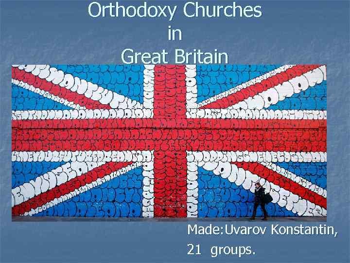 Orthodoxy Churches in Great Britain Made: Uvarov Konstantin, 21 groups.