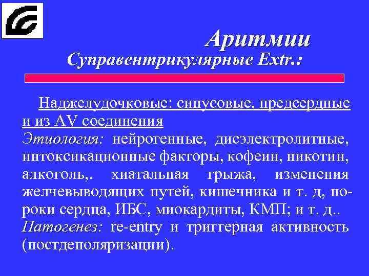 Аритмии Cуправентрикулярные Extr. : Наджелудочковые: синусовые, предсердные и из AV соединения Этиология: нейрогенные, дисэлектролитные,