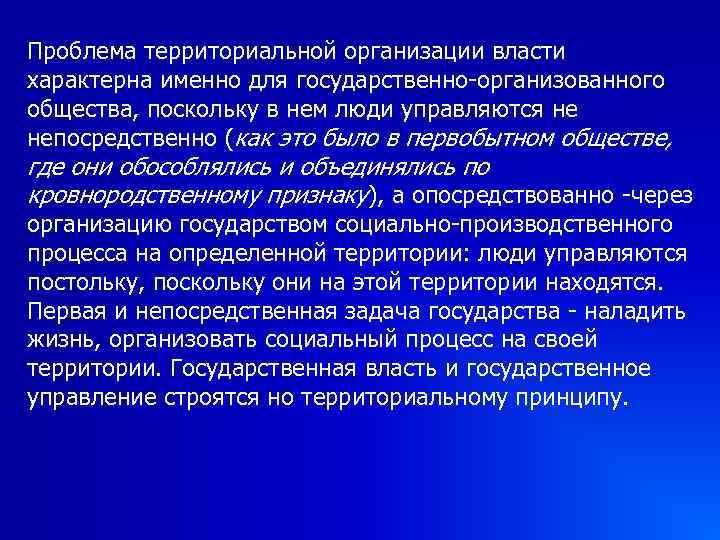Проблема территориальной организации власти характерна именно для государственно-организованного общества, поскольку в нем люди управляются