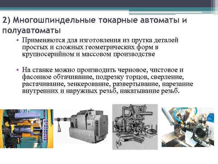 2) Многошпиндельные токарные автоматы и полуавтоматы • Применяются для изготовления из прутка деталей простых