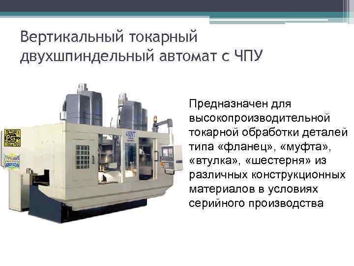 Вертикальный токарный двухшпиндельный автомат с ЧПУ Предназначен для высокопроизводительной токарной обработки деталей типа «фланец»