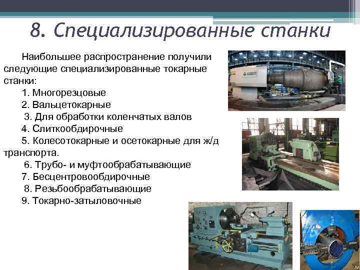 8. Специализированные станки Наибольшее распространение получили следующие специализированные токарные станки: 1. Многорезцовые 2. Вальцетокарные