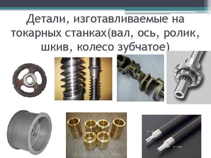 Детали, изготавливаемые на токарных станках(вал, ось, ролик, шкив, колесо зубчатое)