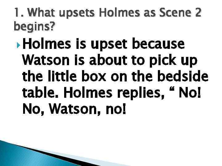 1. What upsets Holmes as Scene 2 begins? Holmes is upset because Watson is