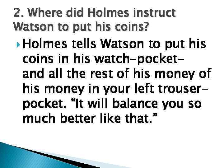 2. Where did Holmes instruct Watson to put his coins? Holmes tells Watson to