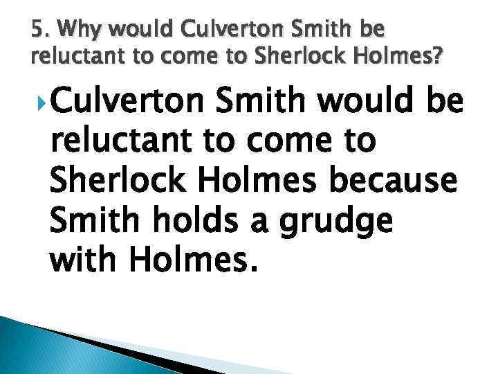 5. Why would Culverton Smith be reluctant to come to Sherlock Holmes? Culverton Smith