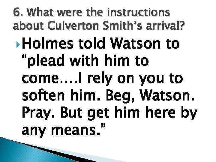 """6. What were the instructions about Culverton Smith's arrival? Holmes told Watson to """"plead"""