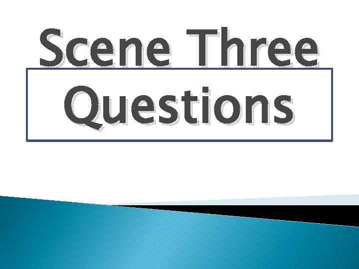 Scene Three Questions