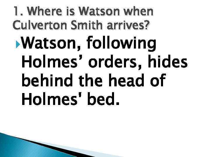 1. Where is Watson when Culverton Smith arrives? Watson, following Holmes' orders, hides behind