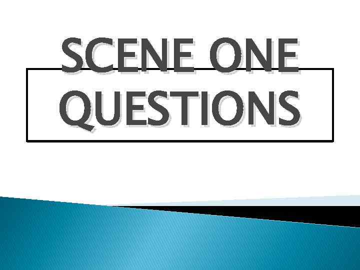 SCENE ONE QUESTIONS