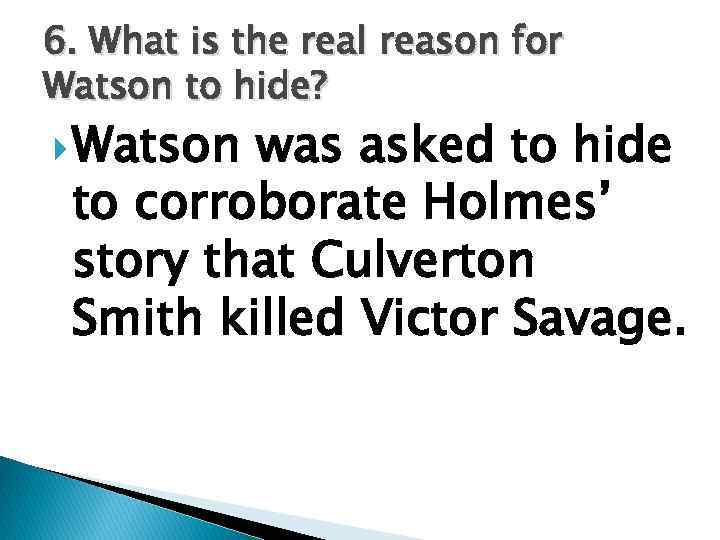 6. What is the real reason for Watson to hide? Watson was asked to