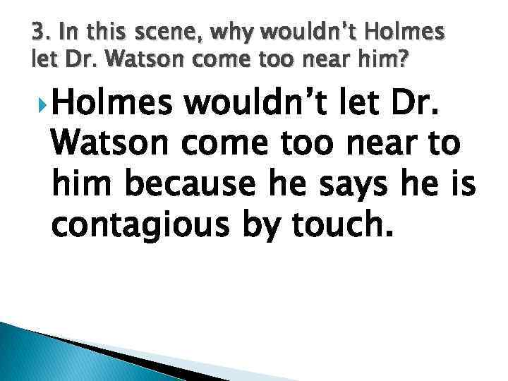 3. In this scene, why wouldn't Holmes let Dr. Watson come too near him?