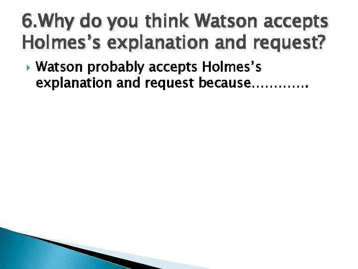 6. Why do you think Watson accepts Holmes's explanation and request? Watson probably accepts
