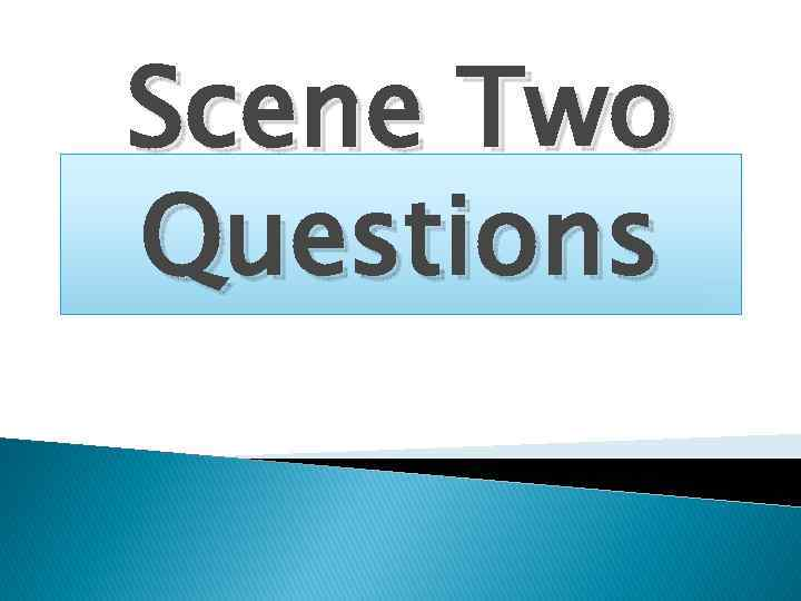 Scene Two Questions