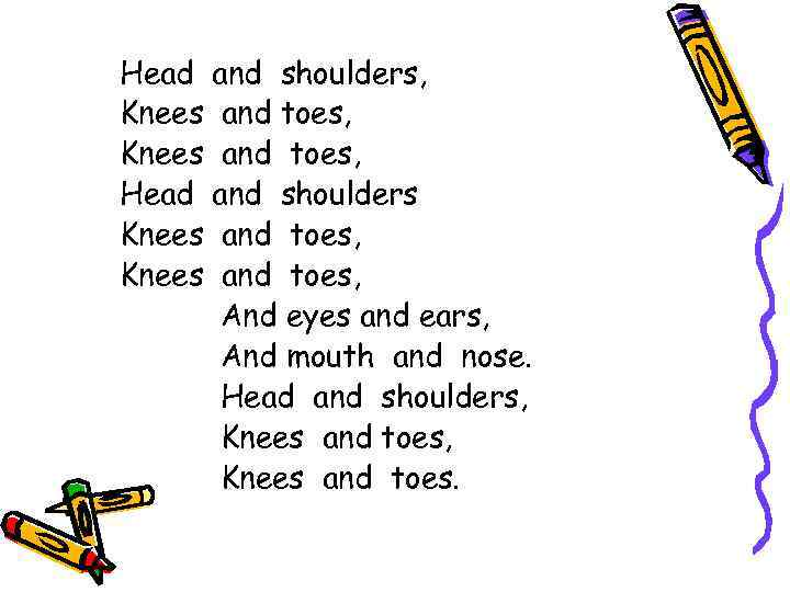 Head and shoulders, Knees and toes, Head and shoulders Knees and toes, And eyes