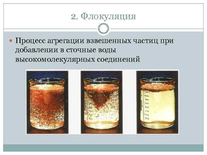 2. Флокуляция Процесс агрегации взвешенных частиц при добавлении в сточные воды высокомолекулярных соединений