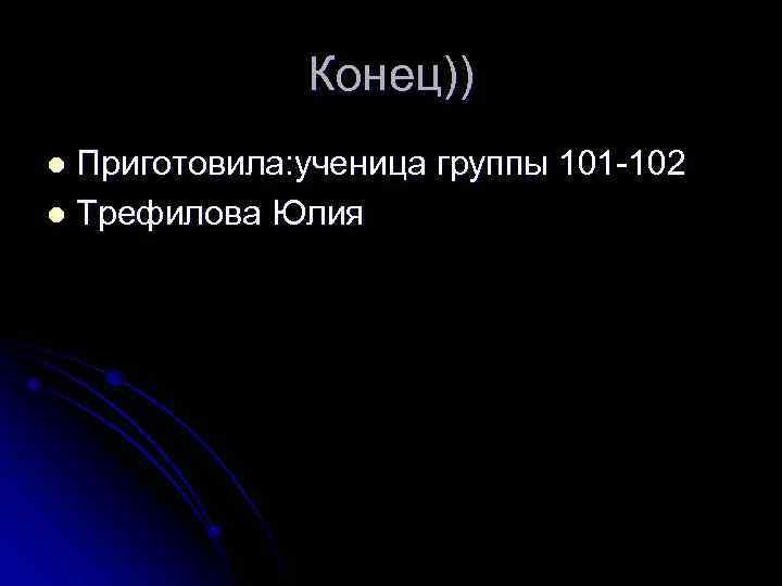 Конец)) Приготовила: ученица группы 101 -102 l Трефилова Юлия l