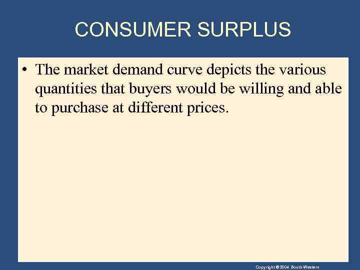 CONSUMER SURPLUS • The market demand curve depicts the various quantities that buyers would
