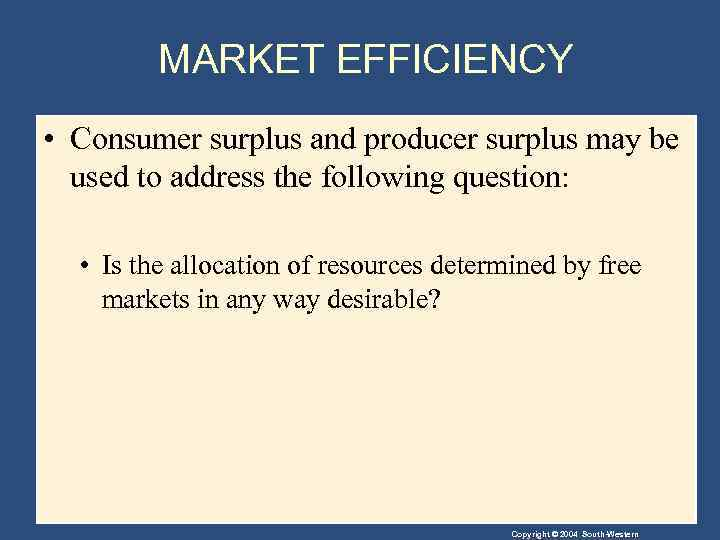 MARKET EFFICIENCY • Consumer surplus and producer surplus may be used to address the