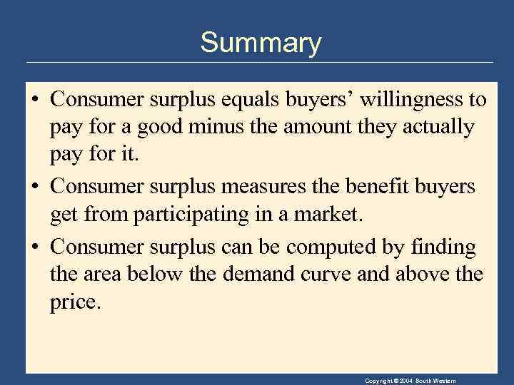 Summary • Consumer surplus equals buyers' willingness to pay for a good minus the