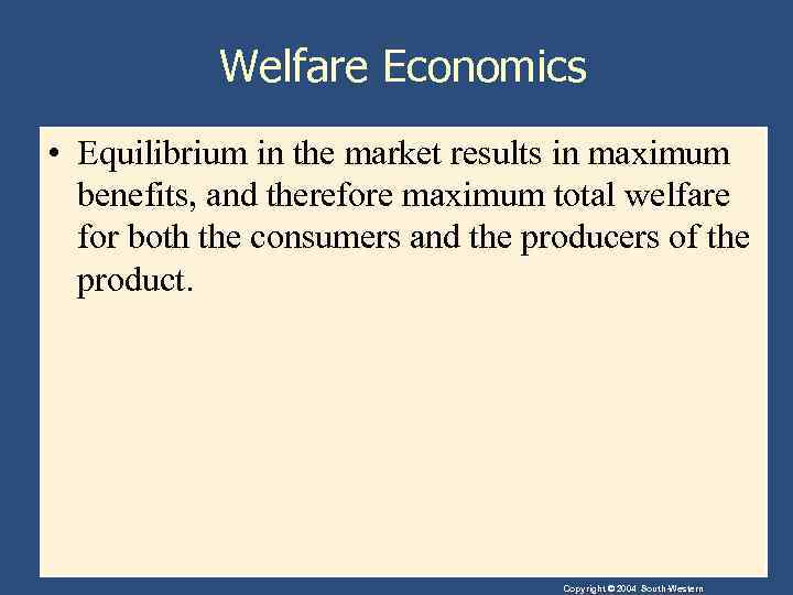 Welfare Economics • Equilibrium in the market results in maximum benefits, and therefore maximum